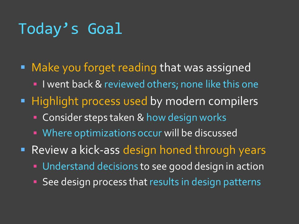 Today's Goal  Make you forget reading that was assigned  I went back & reviewed others; none like this one  Highlight process used by modern compilers  Consider steps taken & how design works  Where optimizations occur will be discussed  Review a kick-ass design honed through years  Understand decisions to see good design in action  See design process that results in design patterns