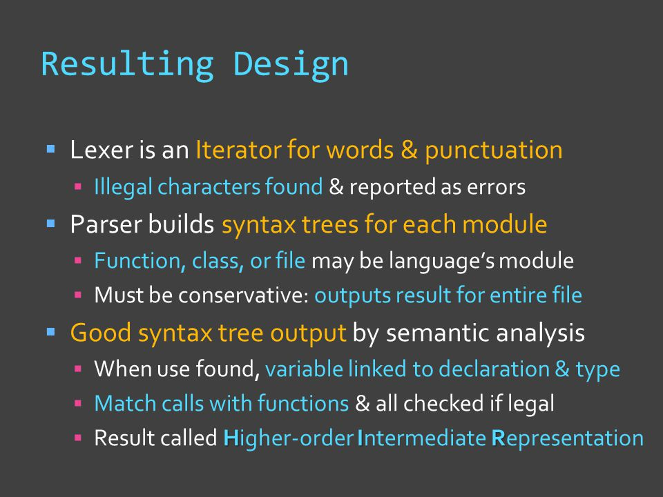 Resulting Design  Lexer is an Iterator for words & punctuation  Illegal characters found & reported as errors  Parser builds syntax trees for each module  Function, class, or file may be language's module  Must be conservative: outputs result for entire file  Good syntax tree output by semantic analysis  When use found, variable linked to declaration & type  Match calls with functions & all checked if legal HIR  Result called Higher-order Intermediate Representation