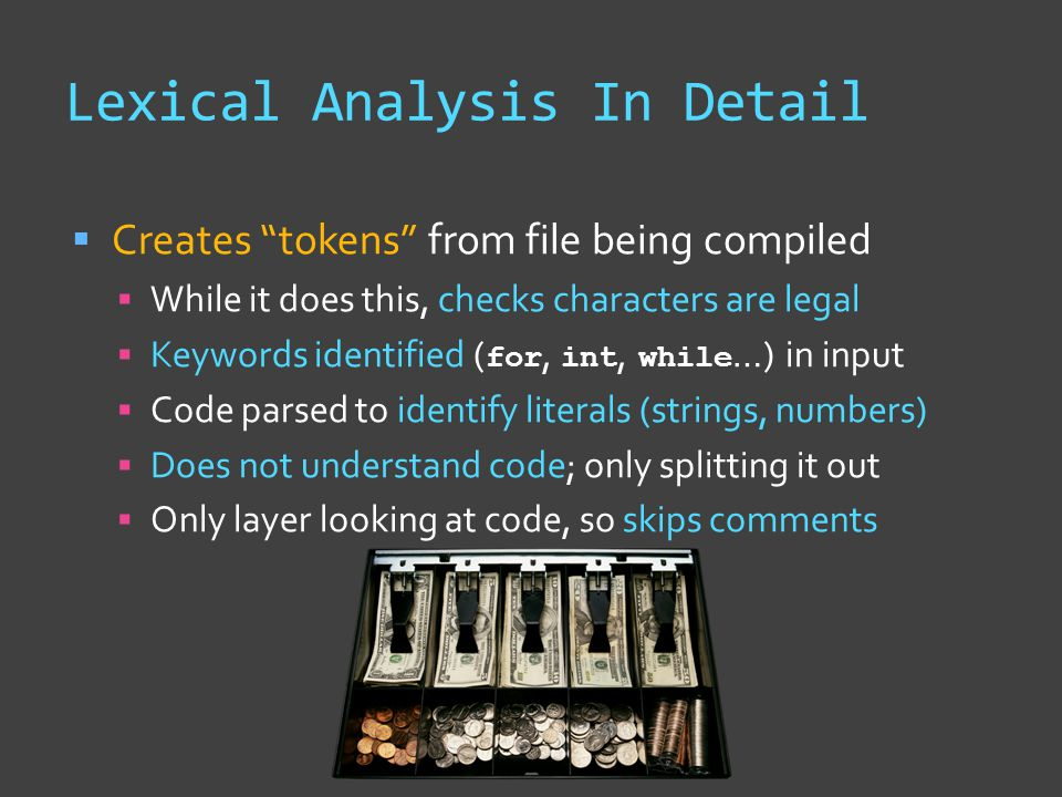Lexical Analysis In Detail  Creates tokens from file being compiled  While it does this, checks characters are legal  Keywords identified ( for, int, while …) in input  Code parsed to identify literals (strings, numbers)  Does not understand code; only splitting it out  Only layer looking at code, so skips comments