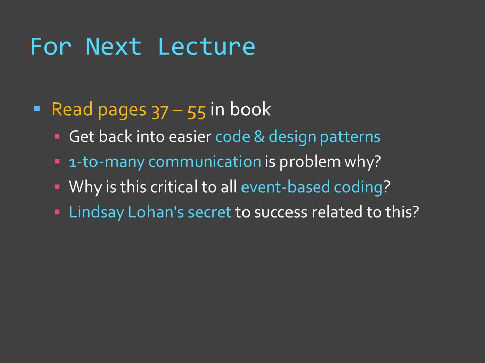 For Next Lecture  Read pages 37 – 55 in book  Get back into easier code & design patterns  1-to-many communication is problem why.