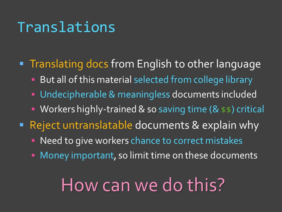 Translations  Translating docs from English to other language  But all of this material selected from college library  Undecipherable & meaningless documents included  Workers highly-trained & so saving time (& $$) critical  Reject untranslatable documents & explain why  Need to give workers chance to correct mistakes  Money important, so limit time on these documents How can we do this?