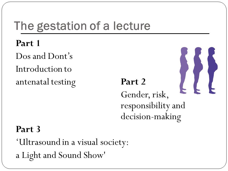 The gestation of a lecture Part 1 Dos and Dont's Introduction to antenatal testingPart 2 Gender, risk, responsibility and decision-making Part 3 'Ultr