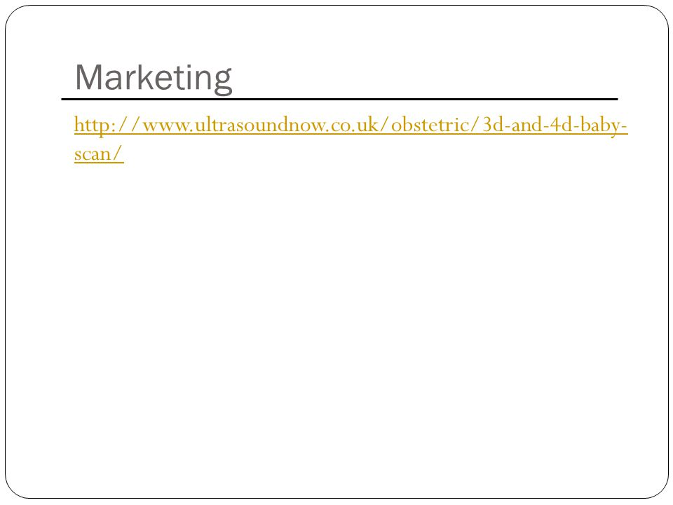 Marketing http://www.ultrasoundnow.co.uk/obstetric/3d-and-4d-baby- scan/