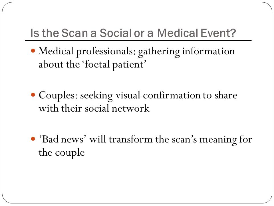 Is the Scan a Social or a Medical Event? Medical professionals: gathering information about the 'foetal patient' Couples: seeking visual confirmation