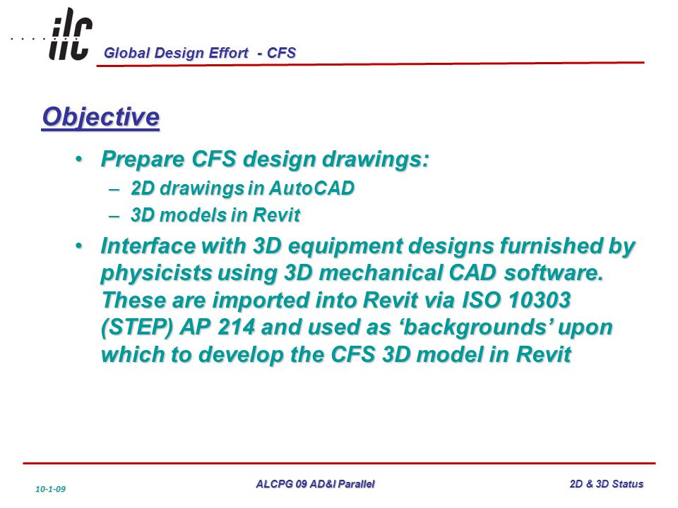 Global Design Effort - CFS ALCPG 09 AD&I Parallel 10-1-09 2D & 3D Status Objective Prepare CFS design drawings:Prepare CFS design drawings: –2D drawings in AutoCAD –3D models in Revit Interface with 3D equipment designs furnished by physicists using 3D mechanical CAD software.