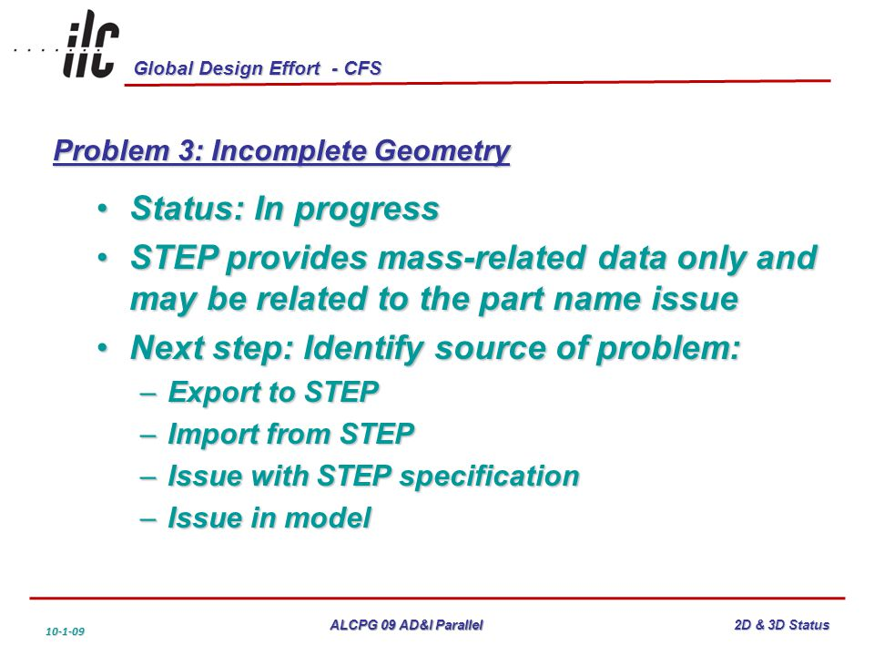 Global Design Effort - CFS ALCPG 09 AD&I Parallel 10-1-09 2D & 3D Status Problem 3: Incomplete Geometry Status: In progressStatus: In progress STEP provides mass-related data only and may be related to the part name issueSTEP provides mass-related data only and may be related to the part name issue Next step: Identify source of problem:Next step: Identify source of problem: –Export to STEP –Import from STEP –Issue with STEP specification –Issue in model