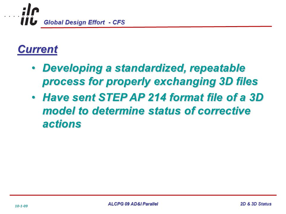 Global Design Effort - CFS ALCPG 09 AD&I Parallel 10-1-09 2D & 3D Status Current Developing a standardized, repeatable process for properly exchanging 3D filesDeveloping a standardized, repeatable process for properly exchanging 3D files Have sent STEP AP 214 format file of a 3D model to determine status of corrective actionsHave sent STEP AP 214 format file of a 3D model to determine status of corrective actions