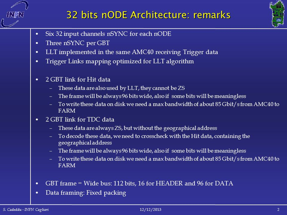 32 bits nODE Architecture: remarks Six 32 input channels nSYNC for each nODE Three nSYNC per GBT LLT implemented in the same AMC40 receiving Trigger data Trigger Links mapping optimized for LLT algorithm 2 GBT link for Hit data –These data are also used by LLT, they cannot be ZS –The frame will be always 96 bits wide, also if some bits will be meaningless –To write these data on disk we need a max bandwidth of about 85 Gbit/s from AMC40 to FARM 2 GBT link for TDC data –These data are always ZS, but without the geographical address –To decode these data, we need to crosscheck with the Hit data, containing the geographical address –The frame will be always 96 bits wide, also if some bits will be meaningless –To write these data on disk we need a max bandwidth of about 85 Gbit/s from AMC40 to FARM GBT frame = Wide bus: 112 bits, 16 for HEADER and 96 for DATA Data framing: Fixed packing 12/12/2013 S.