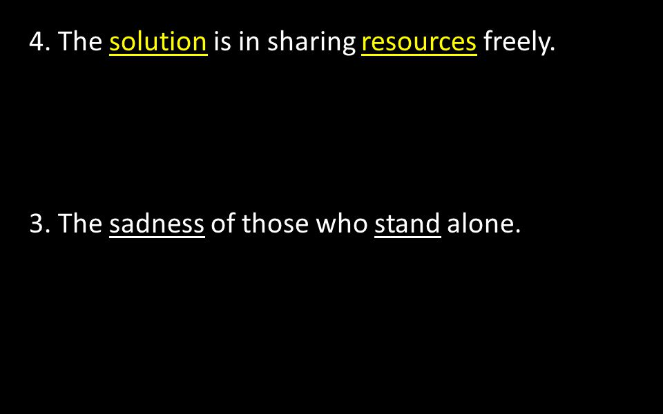 4. The solution is in sharing resources freely. 3. The sadness of those who stand alone.