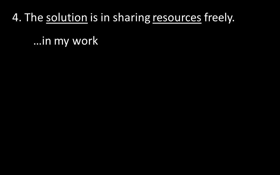 4. The solution is in sharing resources freely. …in my work