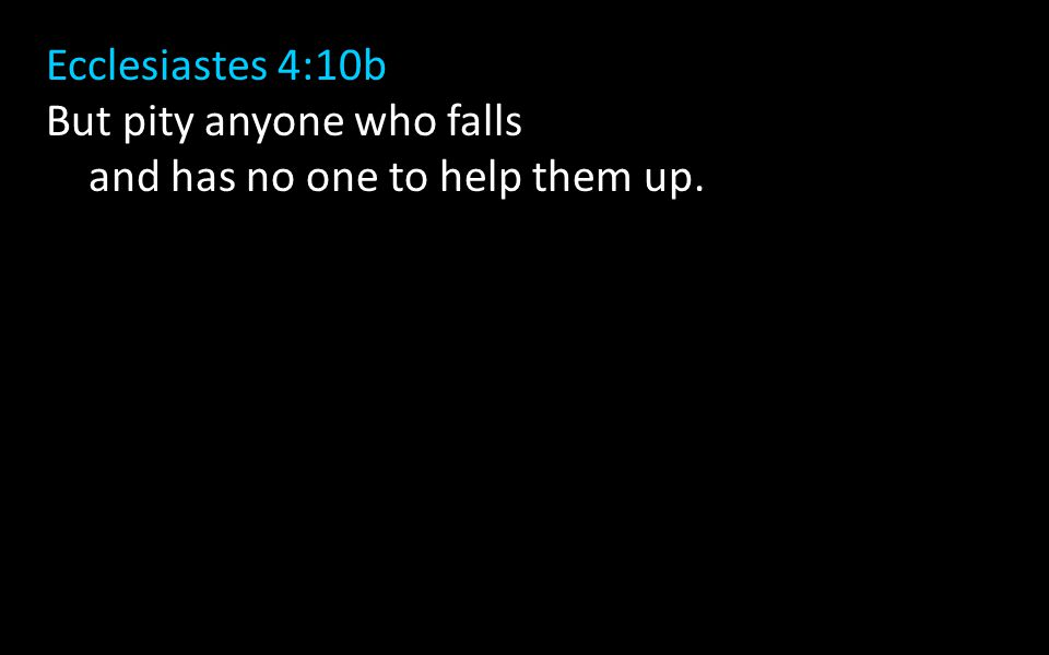 Ecclesiastes 4:10b But pity anyone who falls and has no one to help them up.