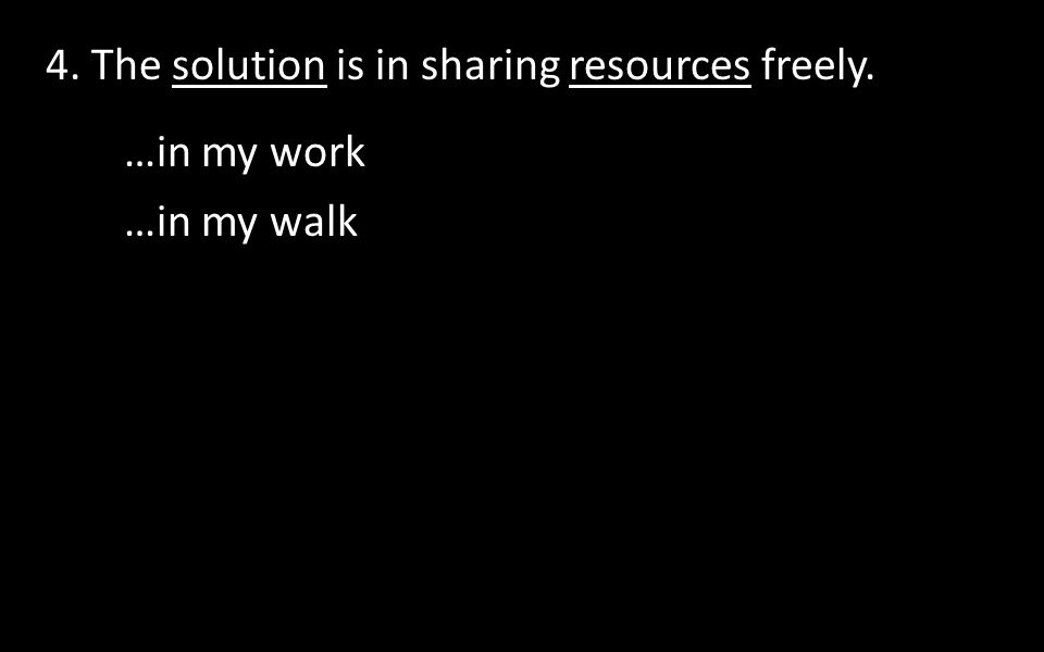 4. The solution is in sharing resources freely. …in my work …in my walk