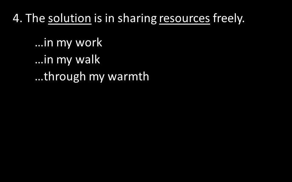 4. The solution is in sharing resources freely. …in my work …in my walk …through my warmth
