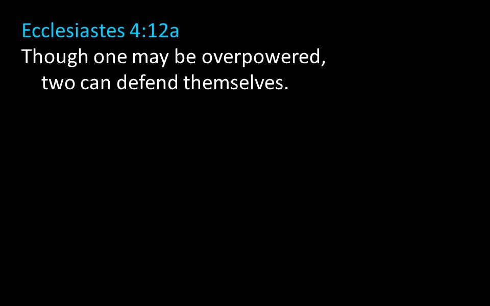 Ecclesiastes 4:12a Though one may be overpowered, two can defend themselves.