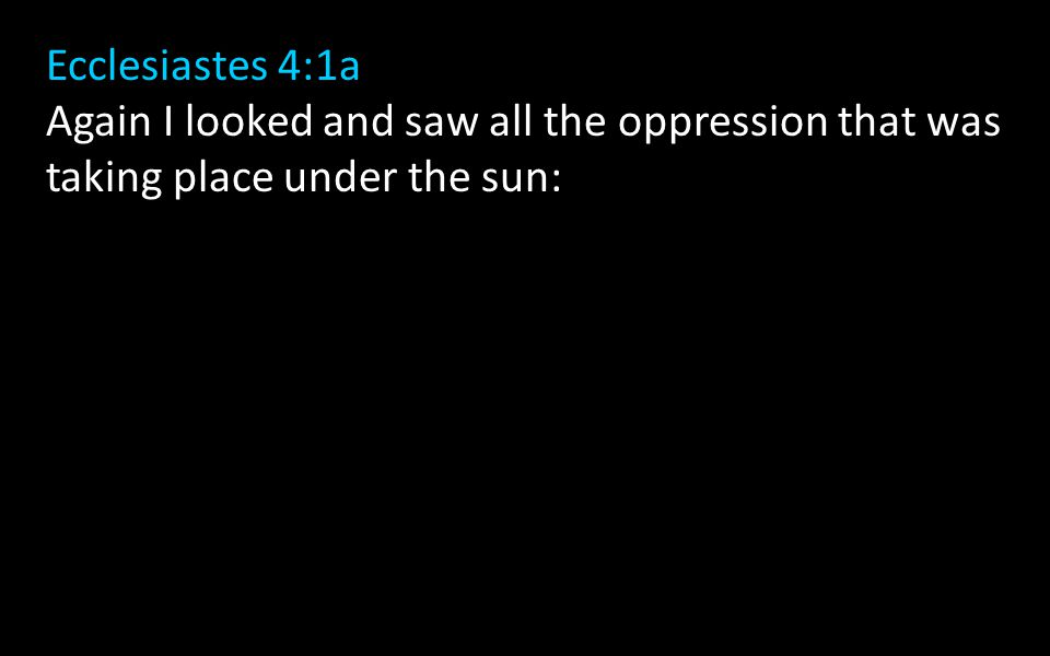 Ecclesiastes 4:1a Again I looked and saw all the oppression that was taking place under the sun:
