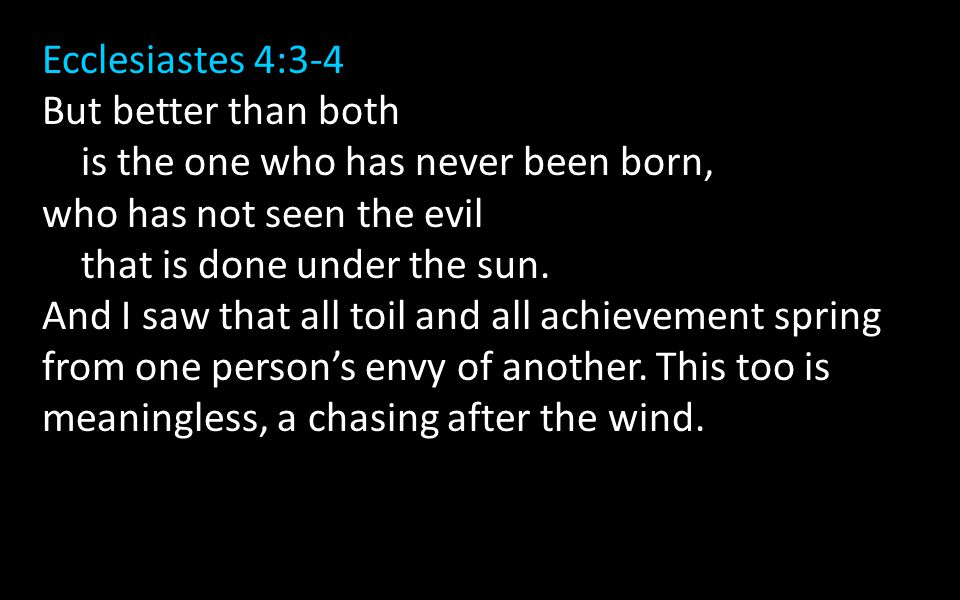 Ecclesiastes 4:3-4 But better than both is the one who has never been born, who has not seen the evil that is done under the sun.