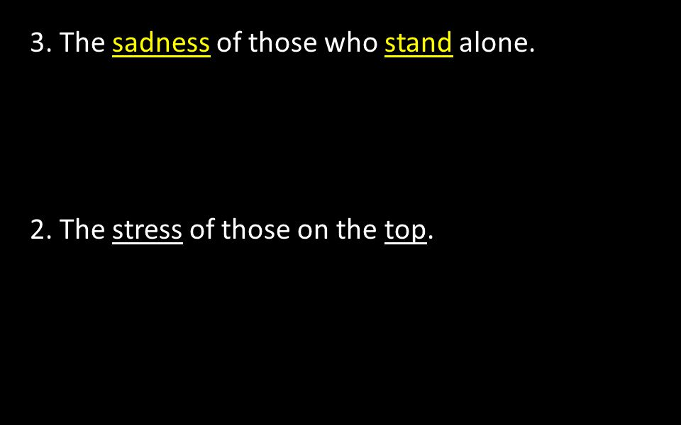 3. The sadness of those who stand alone. 2. The stress of those on the top.