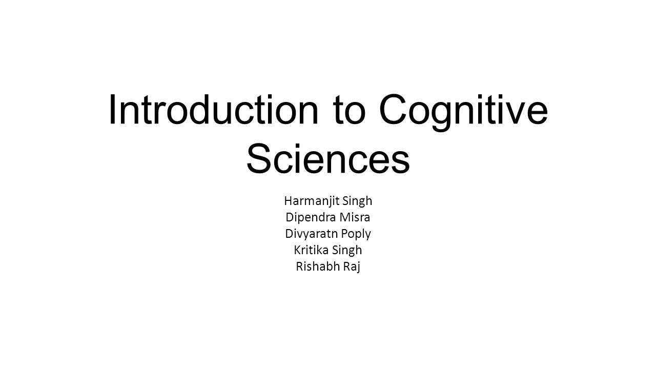 Introduction to Cognitive Sciences Harmanjit Singh Dipendra Misra Divyaratn Poply Kritika Singh Rishabh Raj