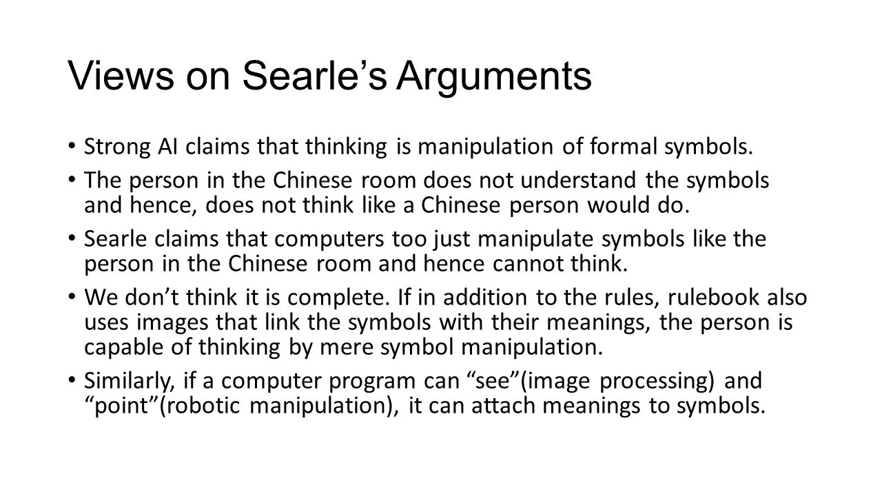 Views on Searle's Arguments Strong AI claims that thinking is manipulation of formal symbols.