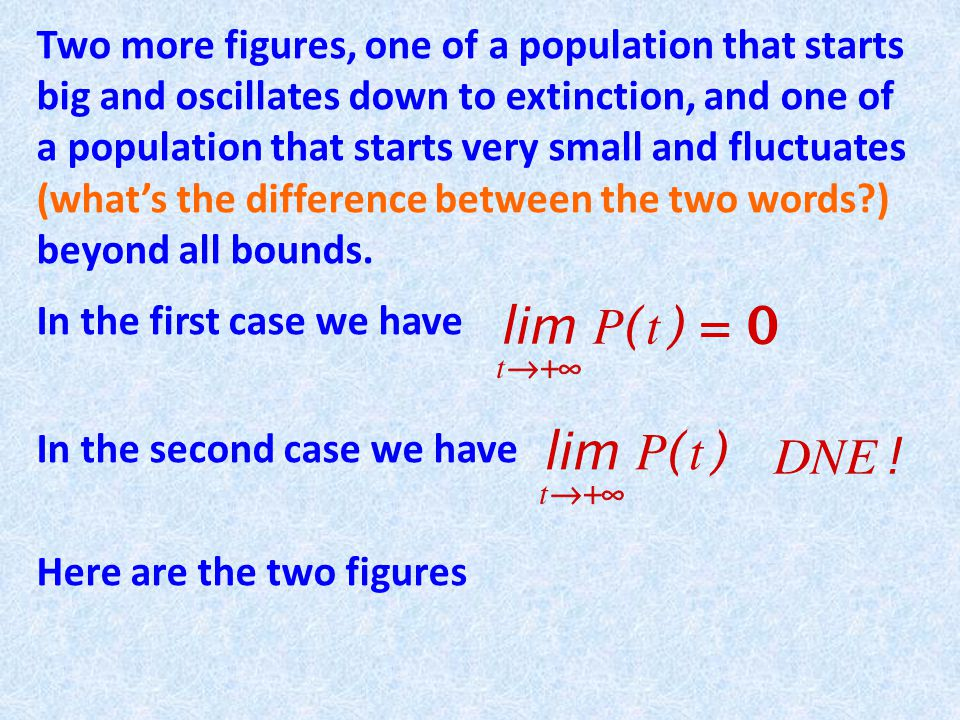 Two more figures, one of a population that starts big and oscillates down to extinction, and one of a population that starts very small and fluctuates (what's the difference between the two words ) beyond all bounds.