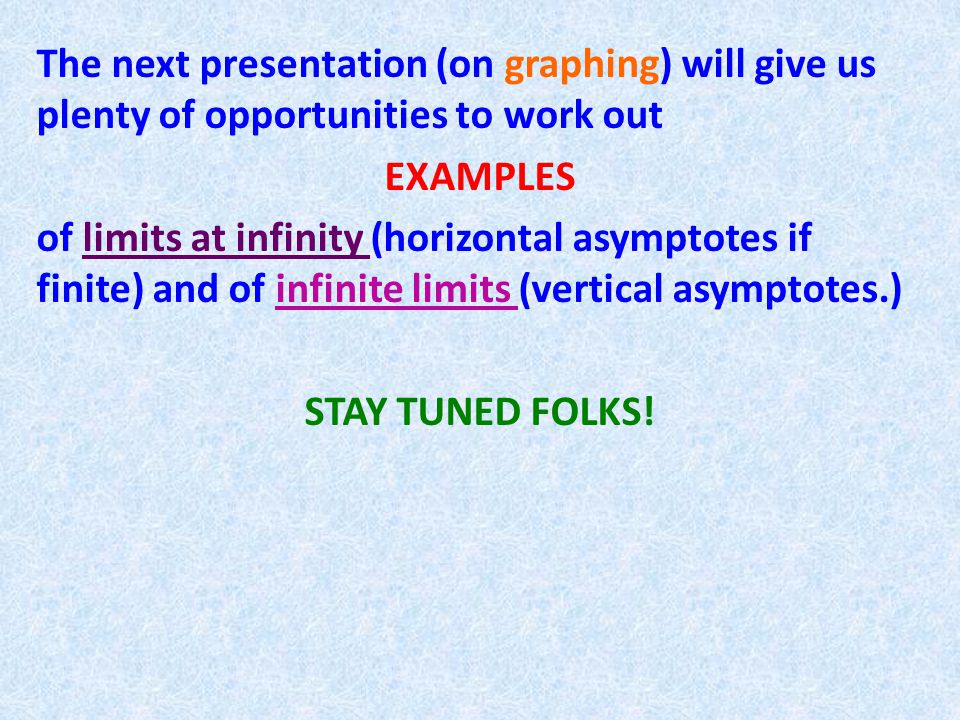 The next presentation (on graphing) will give us plenty of opportunities to work out EXAMPLES of limits at infinity (horizontal asymptotes if finite) and of infinite limits (vertical asymptotes.) STAY TUNED FOLKS!