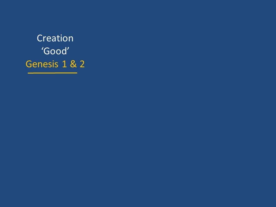 Creation 'Good' Genesis 1 & 2