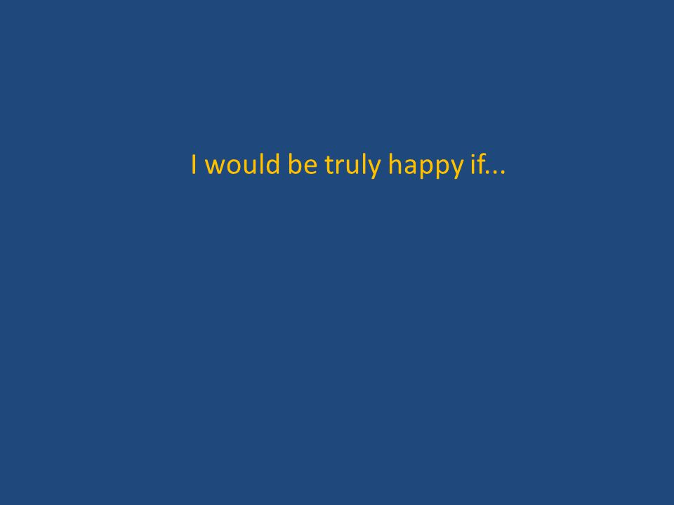 I would be truly happy if...
