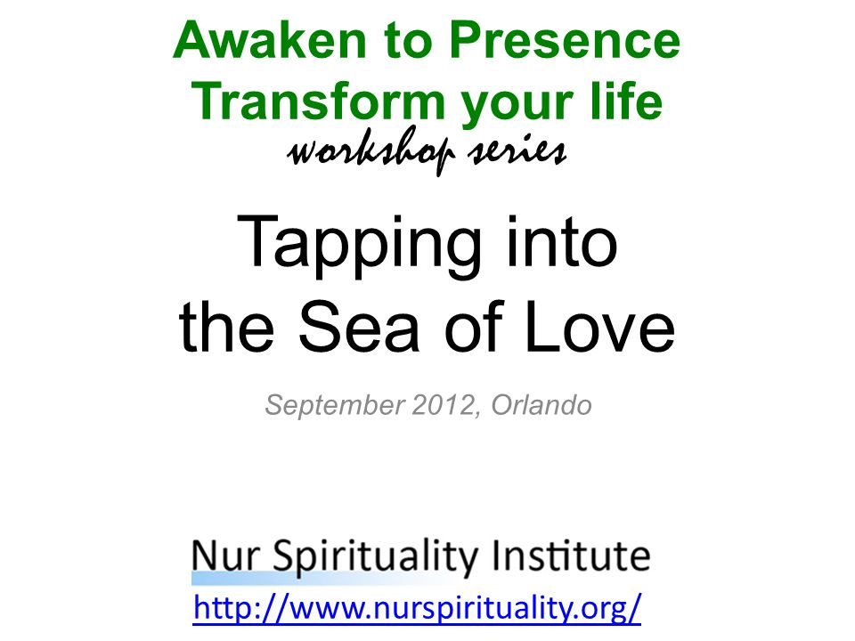 Tapping into the Sea of Love Awaken to Presence Transform your life workshop series http://www.nurspirituality.org/ September 2012, Orlando