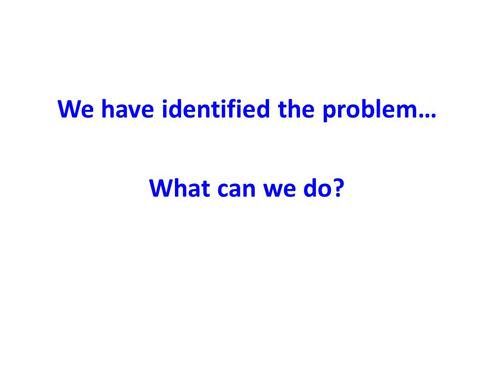 We have identified the problem… What can we do