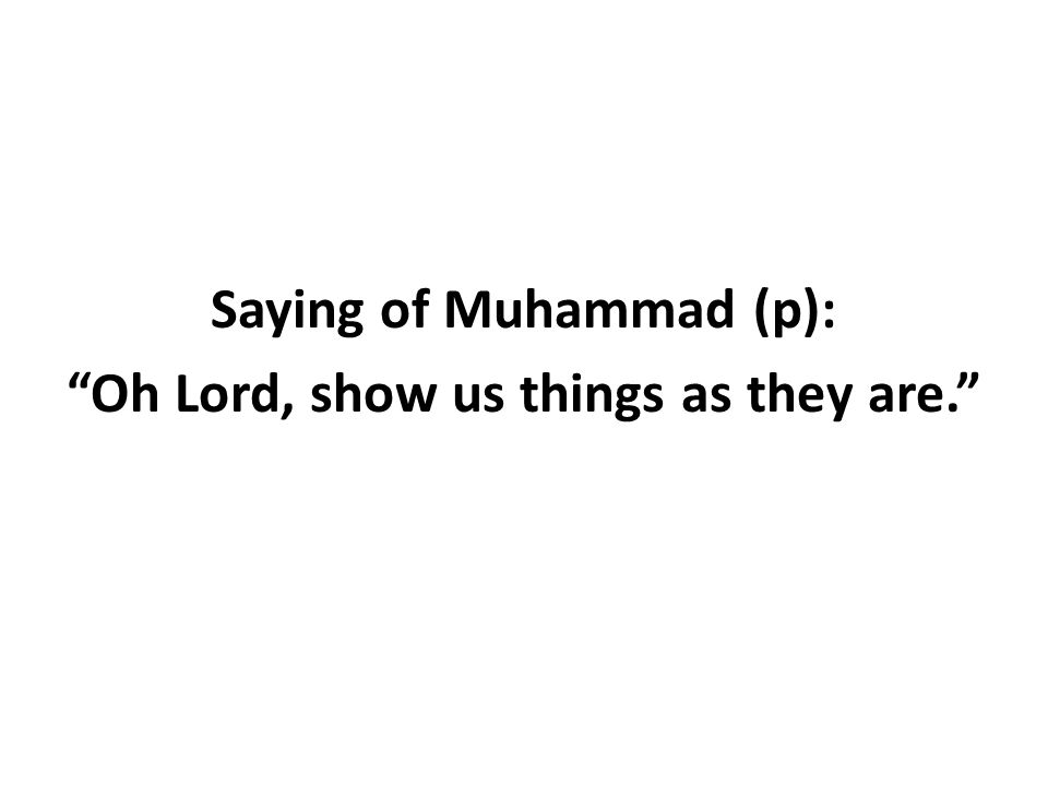 Saying of Muhammad (p): Oh Lord, show us things as they are.