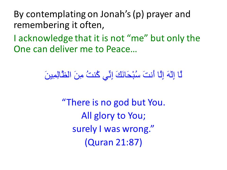 By contemplating on Jonah's (p) prayer and remembering it often, I acknowledge that it is not me but only the One can deliver me to Peace… لَّا إِلَٰهَ إِلَّا أَنتَ سُبْحَانَكَ إِنِّي كُنتُ مِنَ الظَّالِمِينَ There is no god but You.