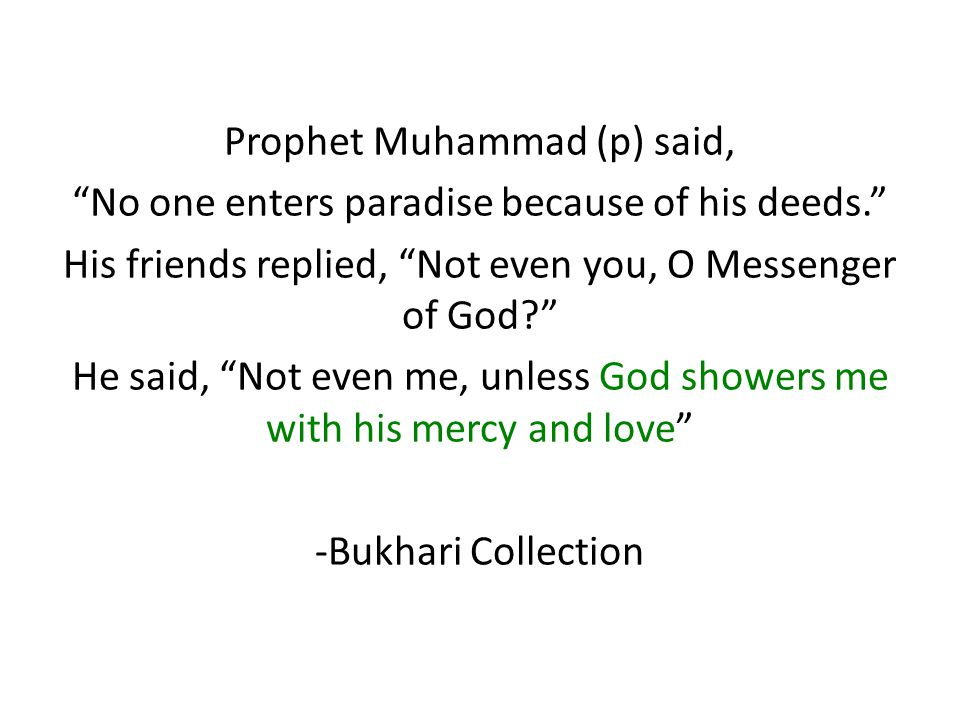 Prophet Muhammad (p) said, No one enters paradise because of his deeds. His friends replied, Not even you, O Messenger of God He said, Not even me, unless God showers me with his mercy and love -Bukhari Collection