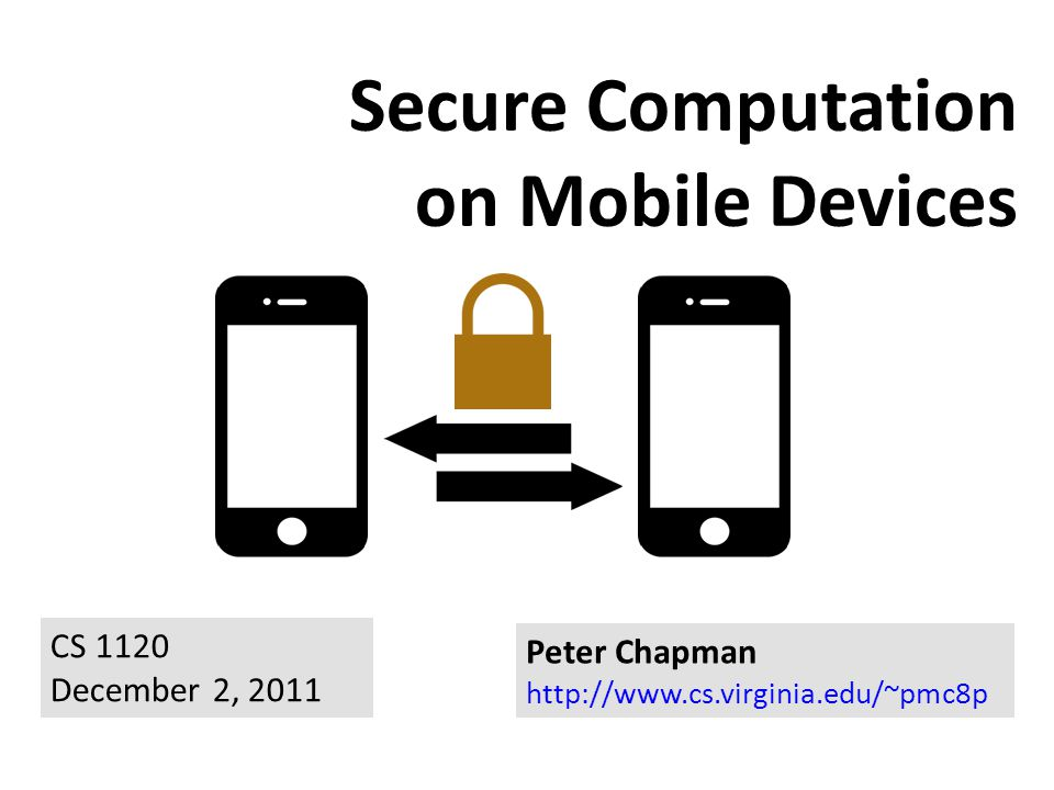 Secure Computation on Mobile Devices Peter Chapman http://www.cs.virginia.edu/~pmc8p CS 1120 December 2, 2011