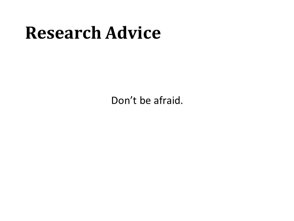 Research Advice Don't be afraid.