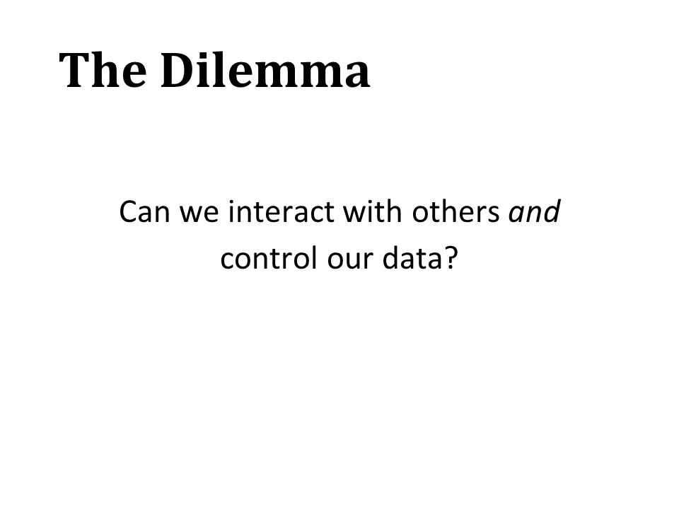 The Dilemma Can we interact with others and control our data