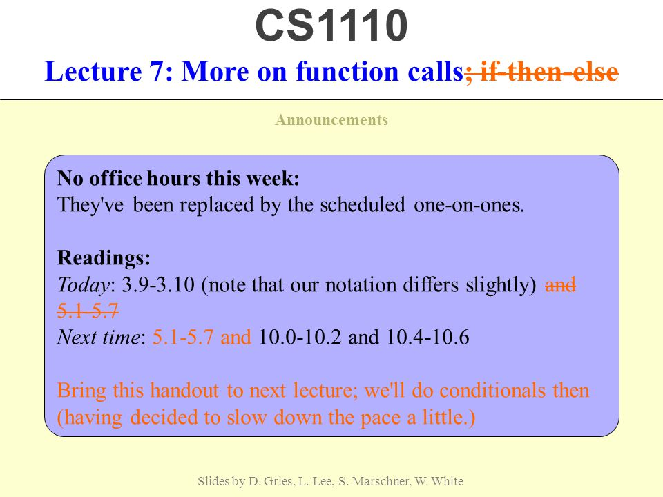Announcements Slides by D. Gries, L. Lee, S. Marschner, W. White Lecture 7: More on function calls; if-then-else CS1110 No office hours this week: The