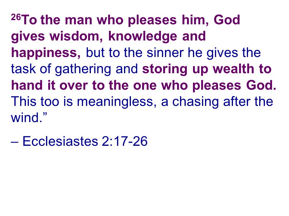 26 To the man who pleases him, God gives wisdom, knowledge and happiness, but to the sinner he gives the task of gathering and storing up wealth to ha