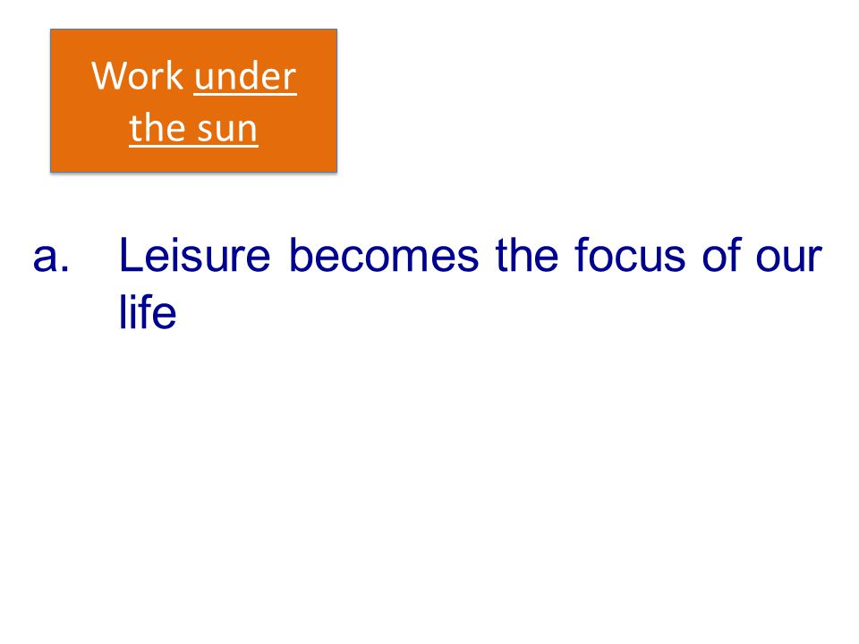 a.Leisure becomes the focus of our life Work under the sun