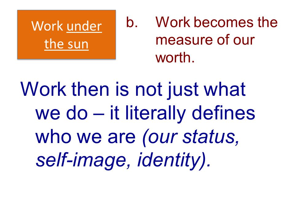 b.Work becomes the measure of our worth. Work under the sun Work then is not just what we do – it literally defines who we are (our status, self-image