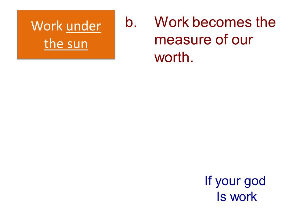 b.Work becomes the measure of our worth. Work under the sun If your god Is work