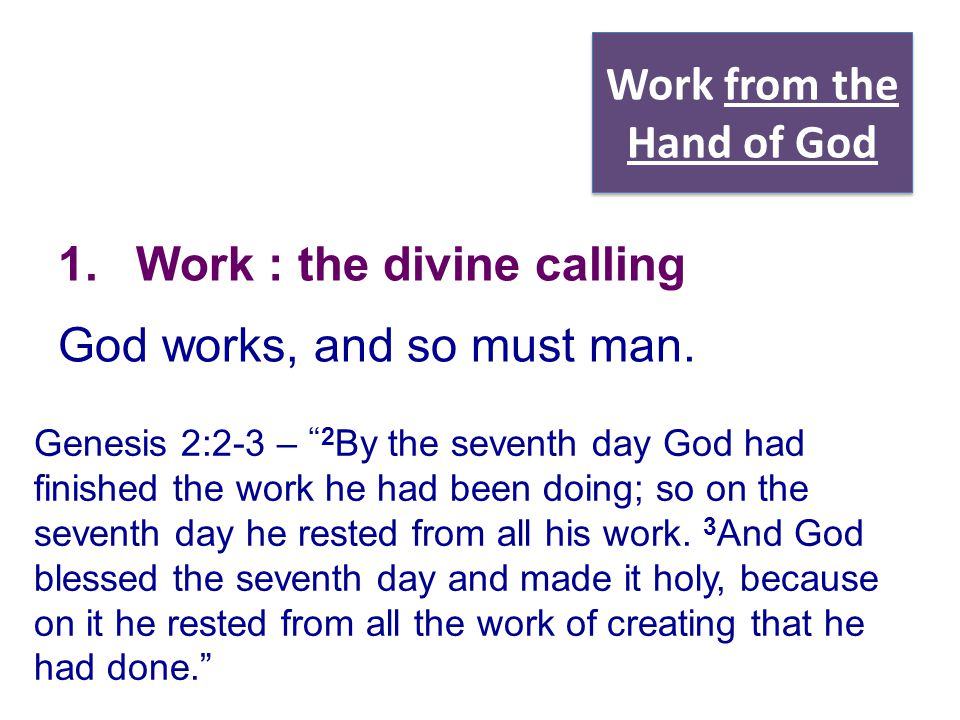 "Work from the Hand of God 1.Work : the divine calling God works, and so must man. Genesis 2:2-3 – ""2 By the seventh day God had finished the work he h"