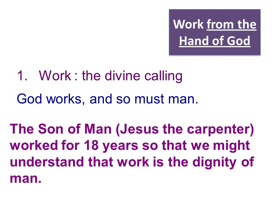 Work from the Hand of God 1.Work : the divine calling God works, and so must man. The Son of Man (Jesus the carpenter) worked for 18 years so that we