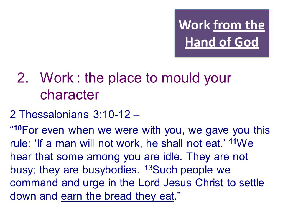"Work from the Hand of God 2.Work : the place to mould your character 2 Thessalonians 3:10-12 – "" 10 For even when we were with you, we gave you this r"