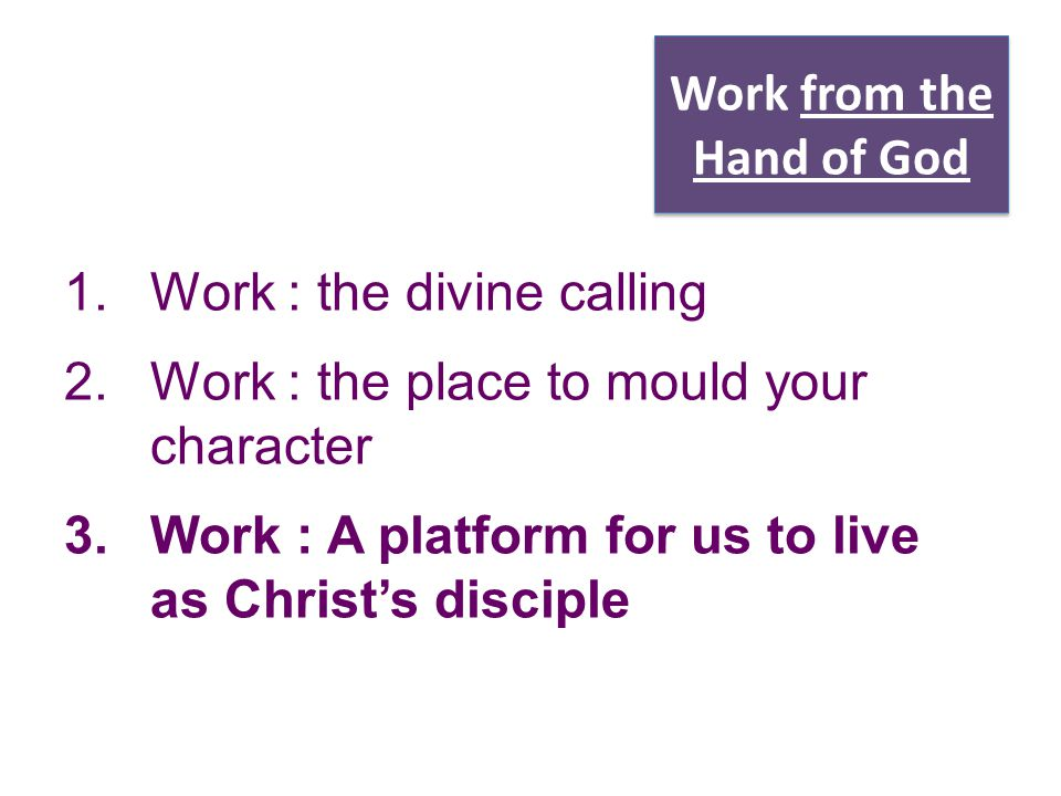 Work from the Hand of God 1.Work : the divine calling 2.Work : the place to mould your character 3.Work : A platform for us to live as Christ's discip