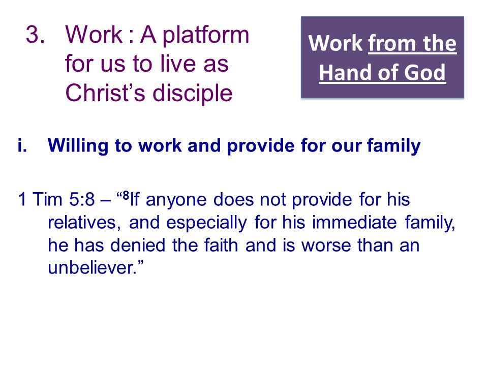 "Work from the Hand of God 3.Work : A platform for us to live as Christ's disciple i.Willing to work and provide for our family 1 Tim 5:8 – "" 8 If anyo"