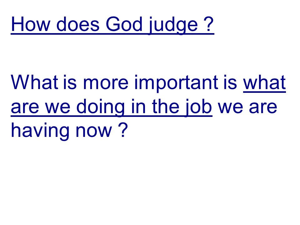 How does God judge ? What is more important is what are we doing in the job we are having now ?