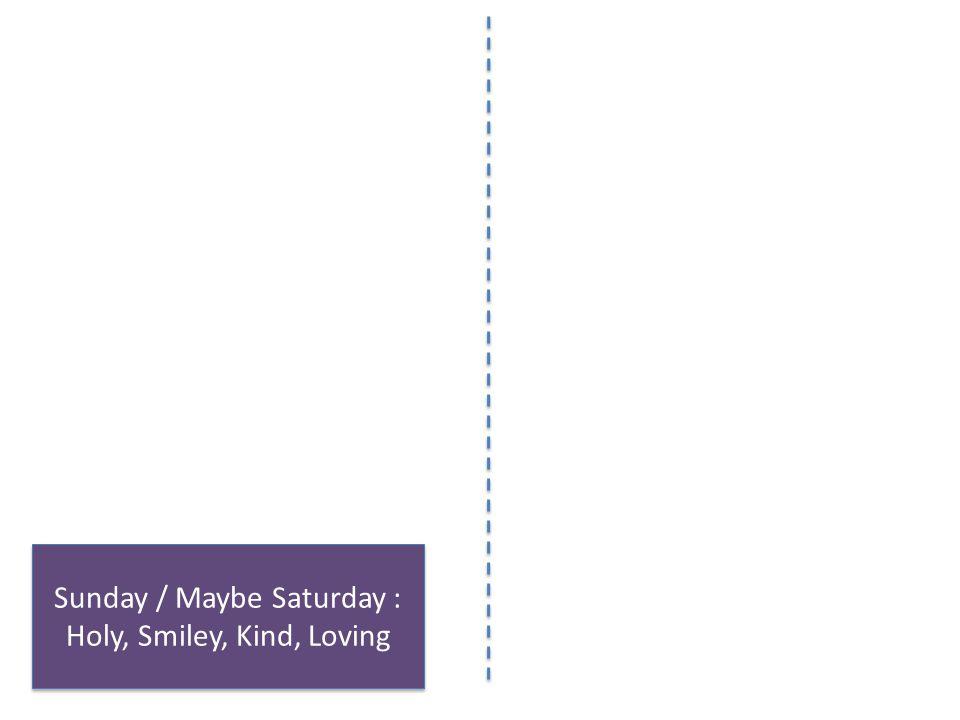 Sunday / Maybe Saturday : Holy, Smiley, Kind, Loving Sunday / Maybe Saturday : Holy, Smiley, Kind, Loving