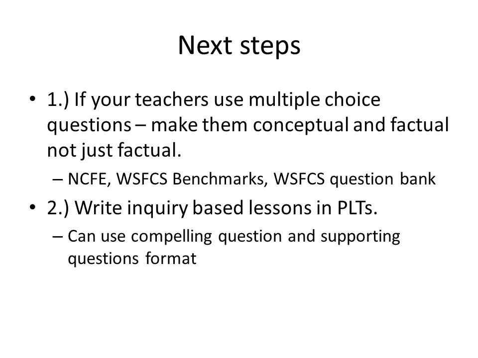 Next steps 1.) If your teachers use multiple choice questions – make them conceptual and factual not just factual.