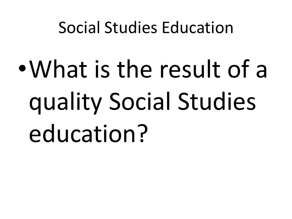 Social Studies Education What is the result of a quality Social Studies education?
