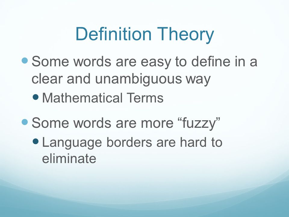 Definition Theory Some words are easy to define in a clear and unambiguous way Mathematical Terms Some words are more fuzzy Language borders are hard to eliminate
